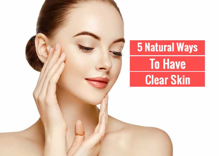 5 Best Natural Ways To Have Clear Skin